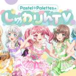 【ガルパ】本日21時より、 「Pastel*PalettesのしゅわりんTV」放送開始!