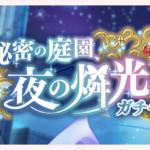 【お知らせ】「秘密の庭園、夜の燐光ガチャ」開催!【7月11日15時 ~ 7月21日14時59分】