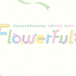 【お知らせ】Pastel*Palettes Sound Only Live「Flowerful*」開催のお知らせ